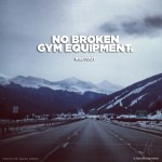 NO BROKEN GYM EQUIPMENT.